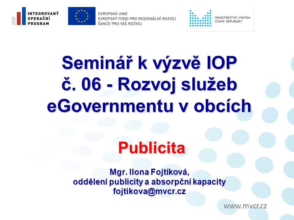 www.mvcr.cz Seminář k výzvě IOP č.06 - Rozvoj služeb eGovernmentu v obcích Publicita Mgr.