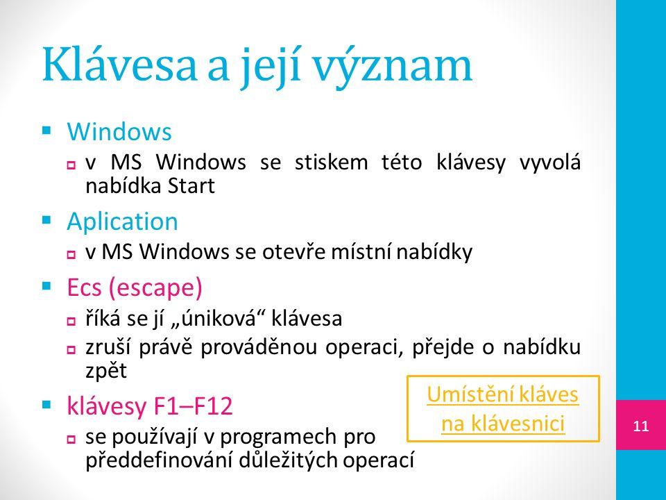 """Klávesa a její význam  Windows  v MS Windows se stiskem této klávesy vyvolá nabídka Start  Aplication  v MS Windows se otevře místní nabídky  Ecs (escape)  říká se jí """"úniková klávesa  zruší právě prováděnou operaci, přejde o nabídku zpět  klávesy F1–F12  se používají v programech pro předdefinování důležitých operací Umístění kláves na klávesnici 11"""