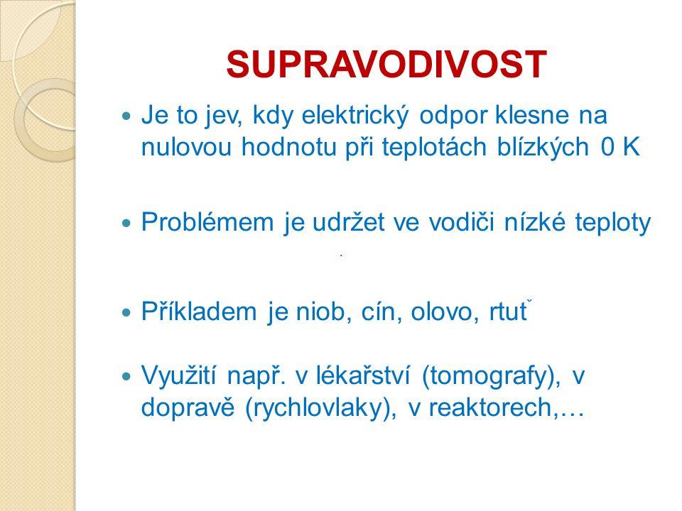 SUPRAVODIVOST Je to jev, kdy elektrický odpor klesne na nulovou hodnotu při teplotách blízkých 0 K Problémem je udržet ve vodiči nízké teploty Příkladem je niob, cín, olovo, rtut ˇ Využití např.