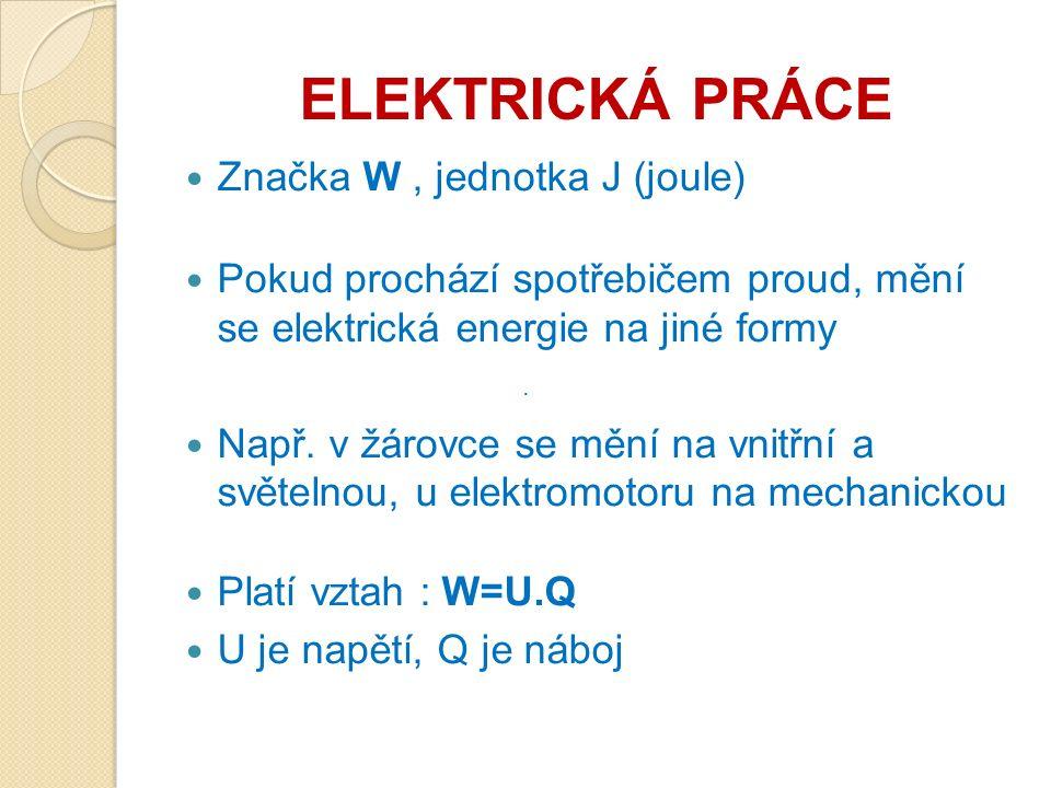 ELEKTRICKÁ PRÁCE Značka W, jednotka J (joule) Pokud prochází spotřebičem proud, mění se elektrická energie na jiné formy Např.