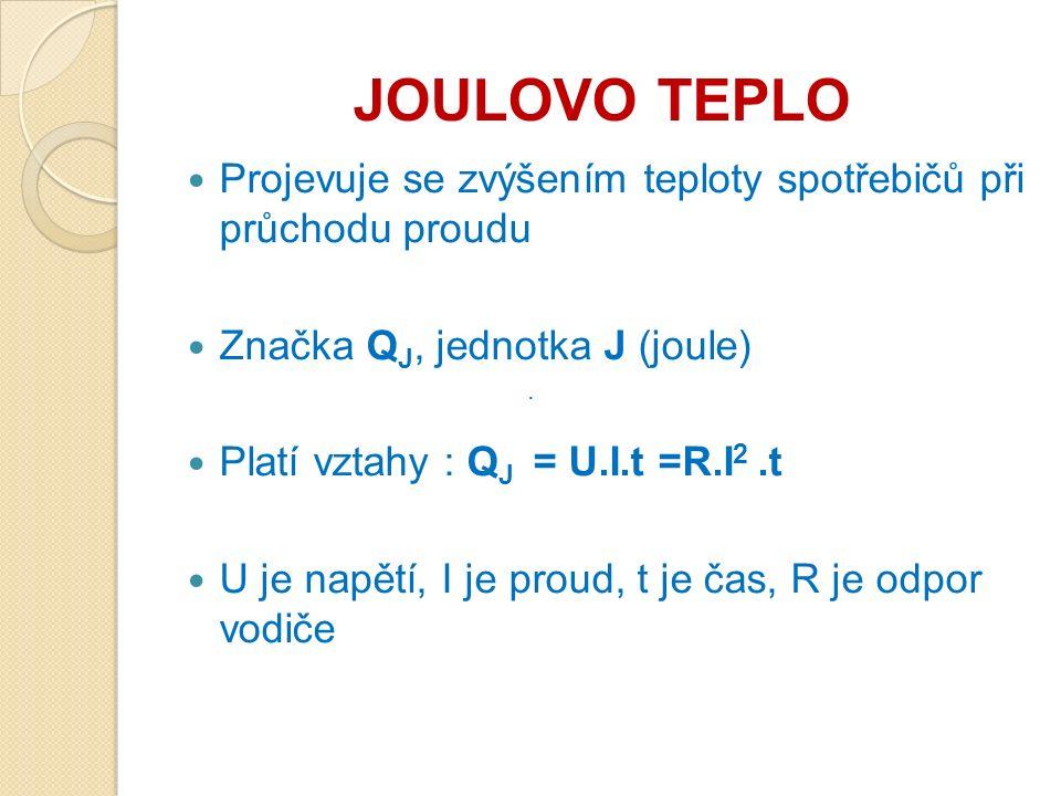JOULOVO TEPLO Projevuje se zvýšením teploty spotřebičů při průchodu proudu Značka Q J, jednotka J (joule) Platí vztahy : Q J = U.I.t =R.I 2.t U je nap