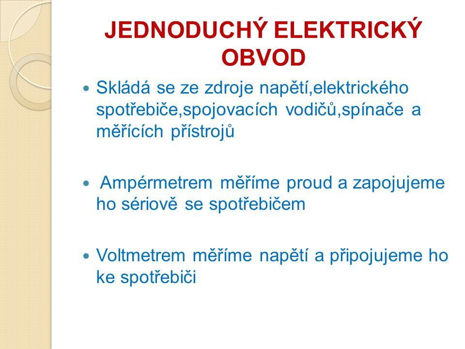 JEDNODUCHÝ ELEKTRICKÝ OBVOD Skládá se ze zdroje napětí,elektrického spotřebiče,spojovacích vodičů,spínače a měřících přístrojů Ampérmetrem měříme proud a zapojujeme ho sériově se spotřebičem Voltmetrem měříme napětí a připojujeme ho ke spotřebiči