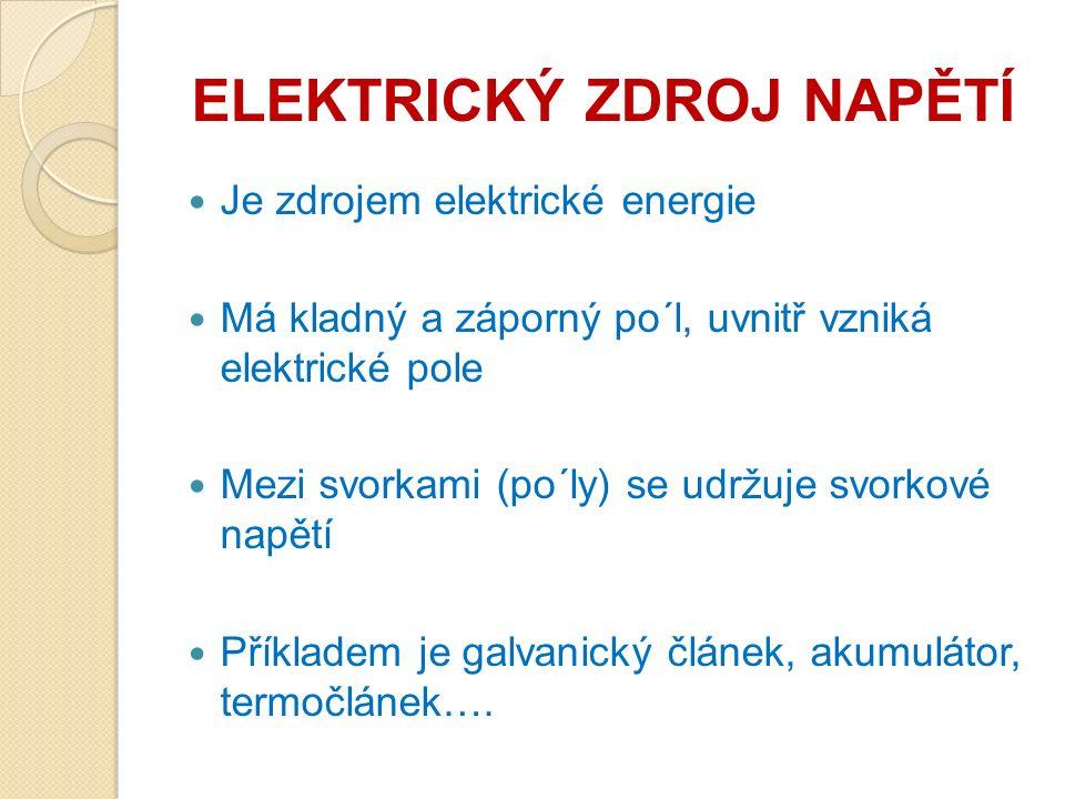 ELEKTRICKÝ ZDROJ NAPĚTÍ Je zdrojem elektrické energie Má kladný a záporný po´l, uvnitř vzniká elektrické pole Mezi svorkami (po´ly) se udržuje svorkové napětí Příkladem je galvanický článek, akumulátor, termočlánek….