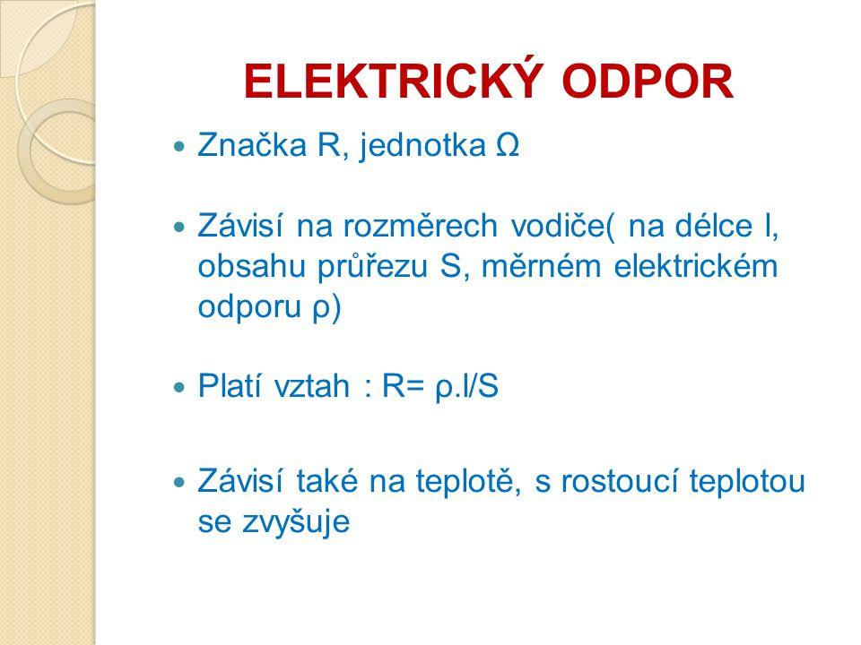 ELEKTRICKÝ ODPOR Značka R, jednotka Ω Závisí na rozměrech vodiče( na délce l, obsahu průřezu S, měrném elektrickém odporu ρ) Platí vztah : R= ρ.l/S Závisí také na teplotě, s rostoucí teplotou se zvyšuje