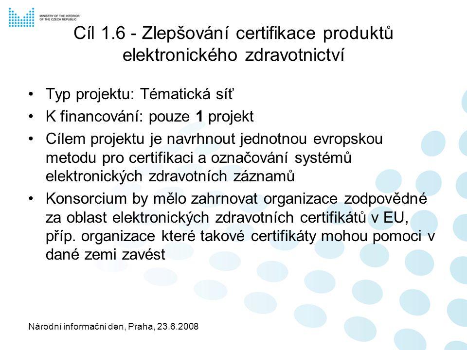 Národní informační den, Praha, 23.6.2008 Cíl 1.6 - Zlepšování certifikace produktů elektronického zdravotnictví Typ projektu: Tématická síť K financování: pouze 1 projekt Cílem projektu je navrhnout jednotnou evropskou metodu pro certifikaci a označování systémů elektronických zdravotních záznamů Konsorcium by mělo zahrnovat organizace zodpovědné za oblast elektronických zdravotních certifikátů v EU, příp.