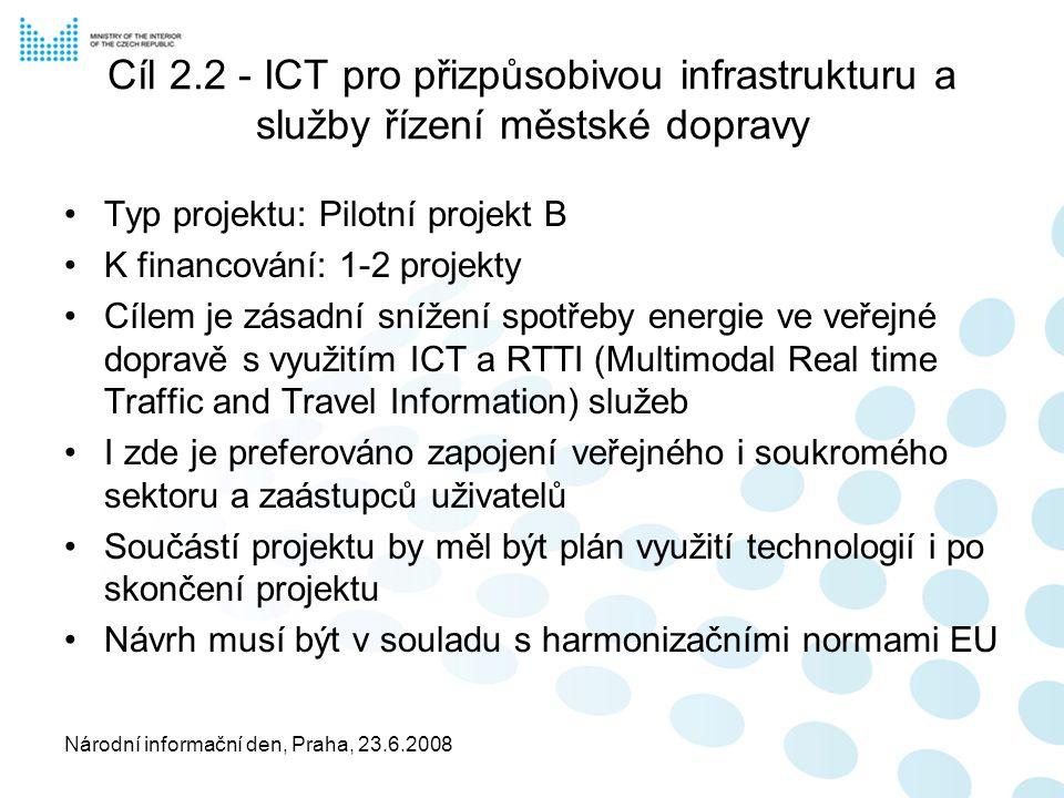 Národní informační den, Praha, 23.6.2008 Cíl 2.2 - ICT pro přizpůsobivou infrastrukturu a služby řízení městské dopravy Typ projektu: Pilotní projekt B K financování: 1-2 projekty Cílem je zásadní snížení spotřeby energie ve veřejné dopravě s využitím ICT a RTTI (Multimodal Real time Traffic and Travel Information) služeb I zde je preferováno zapojení veřejného i soukromého sektoru a zaástupců uživatelů Součástí projektu by měl být plán využití technologií i po skončení projektu Návrh musí být v souladu s harmonizačními normami EU