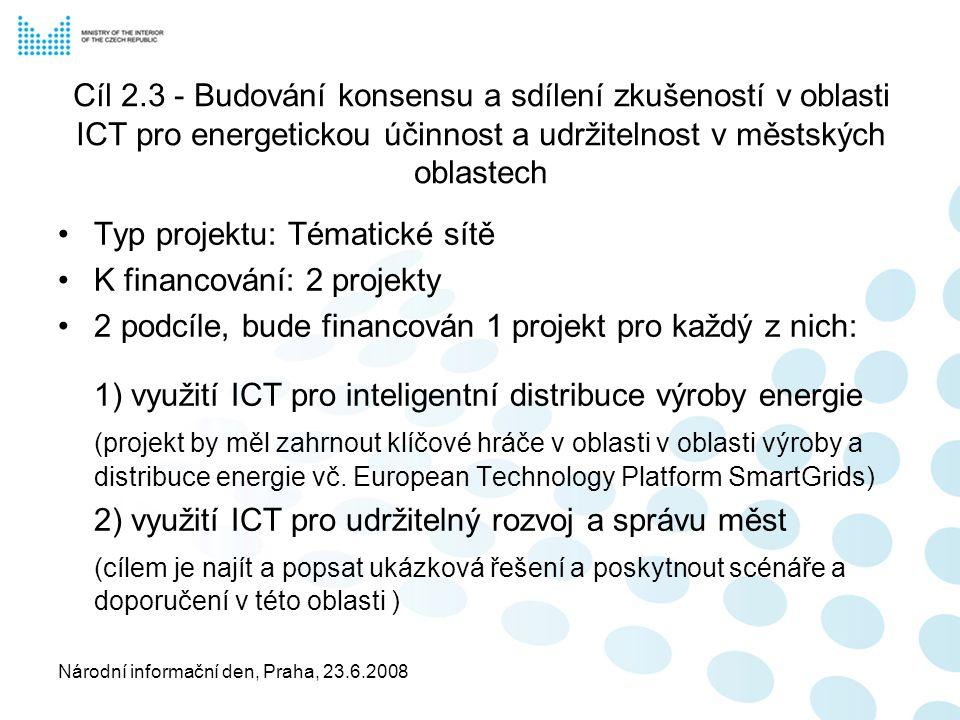 Národní informační den, Praha, 23.6.2008 Cíl 2.3 - Budování konsensu a sdílení zkušeností v oblasti ICT pro energetickou účinnost a udržitelnost v městských oblastech Typ projektu: Tématické sítě K financování: 2 projekty 2 podcíle, bude financován 1 projekt pro každý z nich: 1) využití ICT pro inteligentní distribuce výroby energie (projekt by měl zahrnout klíčové hráče v oblasti v oblasti výroby a distribuce energie vč.