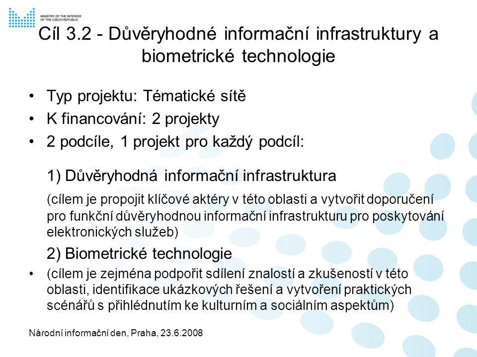 Národní informační den, Praha, 23.6.2008 Cíl 3.2 - Důvěryhodné informační infrastruktury a biometrické technologie Typ projektu: Tématické sítě K financování: 2 projekty 2 podcíle, 1 projekt pro každý podcíl: 1) Důvěryhodná informační infrastruktura (cílem je propojit klíčové aktéry v této oblasti a vytvořit doporučení pro funkční důvěryhodnou informační infrastrukturu pro poskytování elektronických služeb) 2) Biometrické technologie (cílem je zejména podpořit sdílení znalostí a zkušeností v této oblasti, identifikace ukázkových řešení a vytvoření praktických scénářů s přihlédnutím ke kulturním a sociálním aspektům)