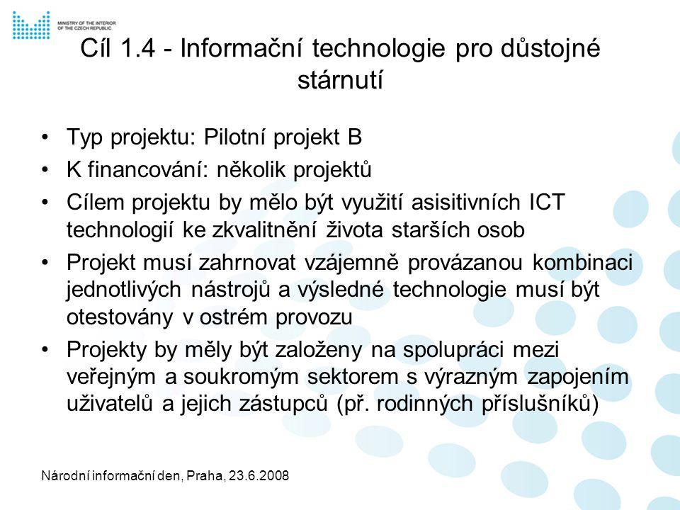 Národní informační den, Praha, 23.6.2008 Cíl 1.4 - Informační technologie pro důstojné stárnutí Typ projektu: Pilotní projekt B K financování: několik projektů Cílem projektu by mělo být využití asisitivních ICT technologií ke zkvalitnění života starších osob Projekt musí zahrnovat vzájemně provázanou kombinaci jednotlivých nástrojů a výsledné technologie musí být otestovány v ostrém provozu Projekty by měly být založeny na spolupráci mezi veřejným a soukromým sektorem s výrazným zapojením uživatelů a jejich zástupců (př.