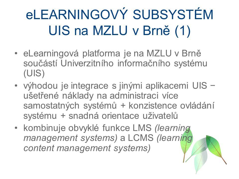 eLEARNINGOVÝ SUBSYSTÉM UIS na MZLU v Brně (1) eLearningová platforma je na MZLU v Brně součástí Univerzitního informačního systému (UIS) výhodou je integrace s jinými aplikacemi UIS − ušetřené náklady na administraci více samostatných systémů + konzistence ovládání systému + snadná orientace uživatelů kombinuje obvyklé funkce LMS (learning management systems) a LCMS (learning content management systems)