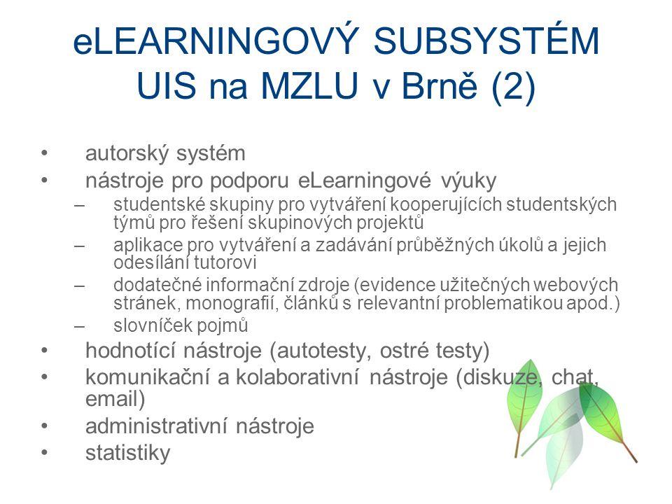 eLEARNINGOVÝ SUBSYSTÉM UIS na MZLU v Brně (2) autorský systém nástroje pro podporu eLearningové výuky –studentské skupiny pro vytváření kooperujících studentských týmů pro řešení skupinových projektů –aplikace pro vytváření a zadávání průběžných úkolů a jejich odesílání tutorovi –dodatečné informační zdroje (evidence užitečných webových stránek, monografií, článků s relevantní problematikou apod.) –slovníček pojmů hodnotící nástroje (autotesty, ostré testy) komunikační a kolaborativní nástroje (diskuze, chat, email) administrativní nástroje statistiky