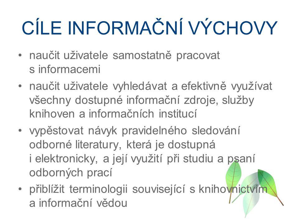 CÍLE INFORMAČNÍ VÝCHOVY naučit uživatele samostatně pracovat s informacemi naučit uživatele vyhledávat a efektivně využívat všechny dostupné informační zdroje, služby knihoven a informačních institucí vypěstovat návyk pravidelného sledování odborné literatury, která je dostupná i elektronicky, a její využití při studiu a psaní odborných prací přiblížit terminologii související s knihovnictvím a informační vědou