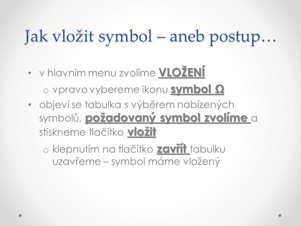 Jak vložit symbol – aneb postup… VLOŽENÍ v hlavním menu zvolíme VLOŽENÍ symbol Ω o vpravo vybereme ikonu symbol Ω požadovaný symbol zvolíme vložit objeví se tabulka s výběrem nabízených symbolů, požadovaný symbol zvolíme a stiskneme tlačítko vložit zavřít o klepnutím na tlačítko zavřít tabulku uzavřeme – symbol máme vložený