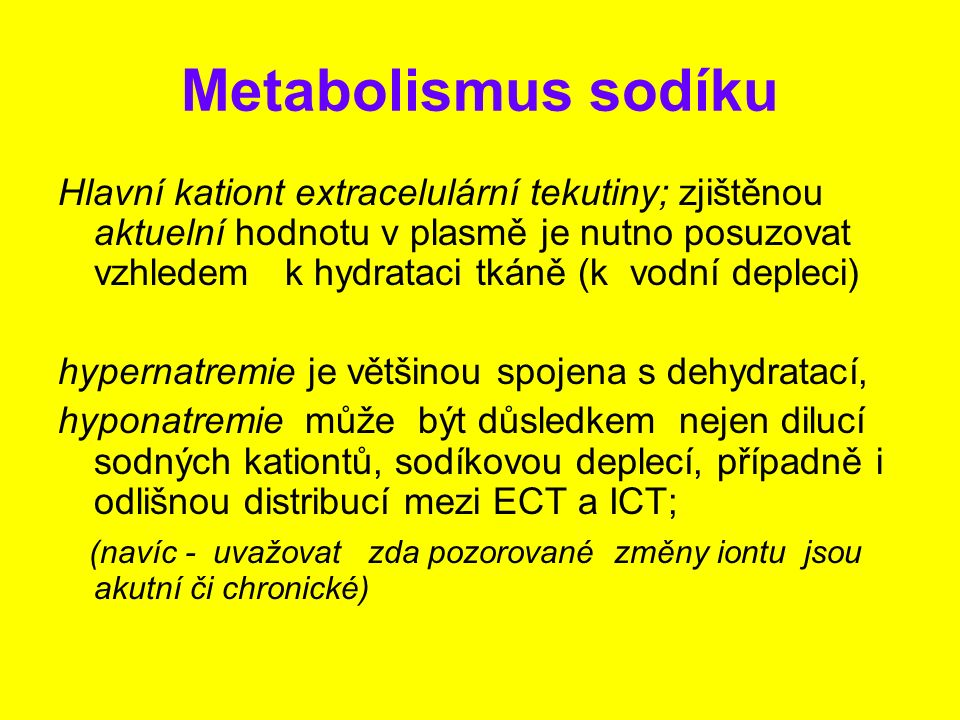 Metabolismus sodíku Hlavní kationt extracelulární tekutiny; zjištěnou aktuelní hodnotu v plasmě je nutno posuzovat vzhledem k hydrataci tkáně (k vodní
