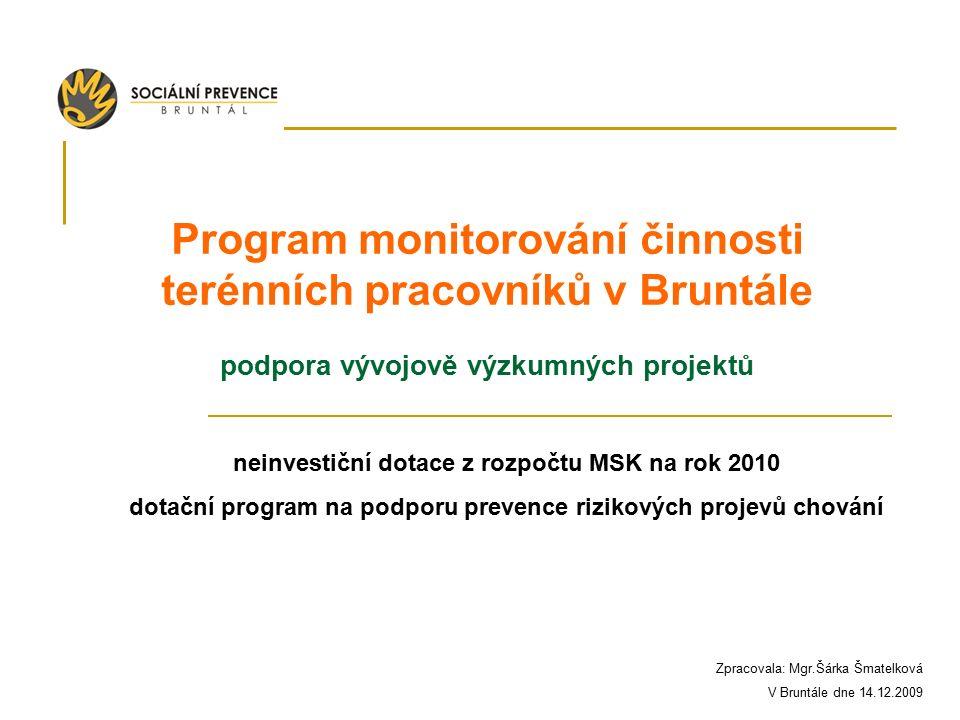 Program monitorování činnosti terénních pracovníků v Bruntále podpora vývojově výzkumných projektů neinvestiční dotace z rozpočtu MSK na rok 2010 dotační program na podporu prevence rizikových projevů chování Zpracovala: Mgr.Šárka Šmatelková V Bruntále dne 14.12.2009