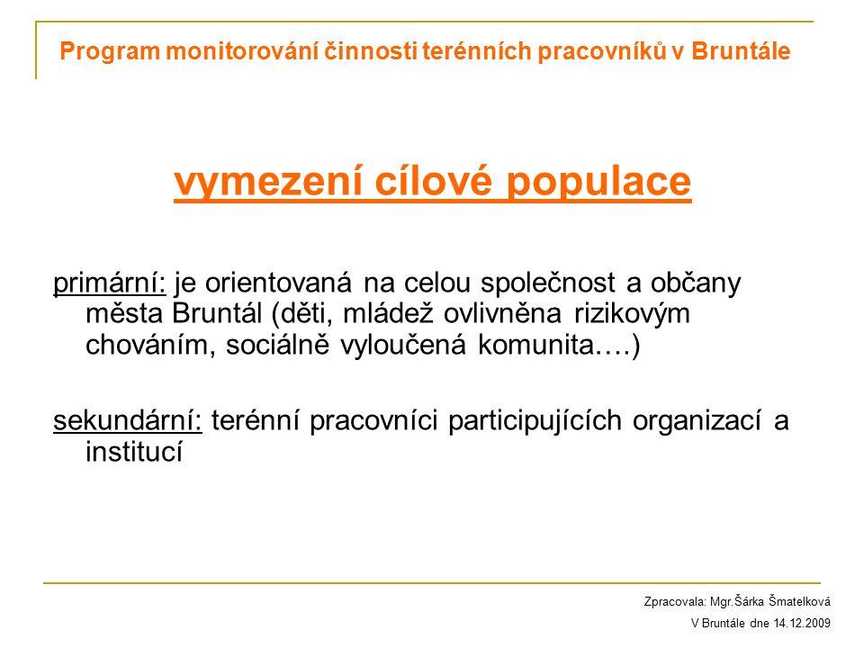 vymezení cílové populace primární: je orientovaná na celou společnost a občany města Bruntál (děti, mládež ovlivněna rizikovým chováním, sociálně vyloučená komunita….) sekundární: terénní pracovníci participujících organizací a institucí Program monitorování činnosti terénních pracovníků v Bruntále Zpracovala: Mgr.Šárka Šmatelková V Bruntále dne 14.12.2009