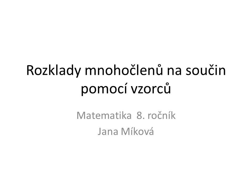 Rozklady mnohočlenů na součin pomocí vzorců Matematika 8. ročník Jana Míková