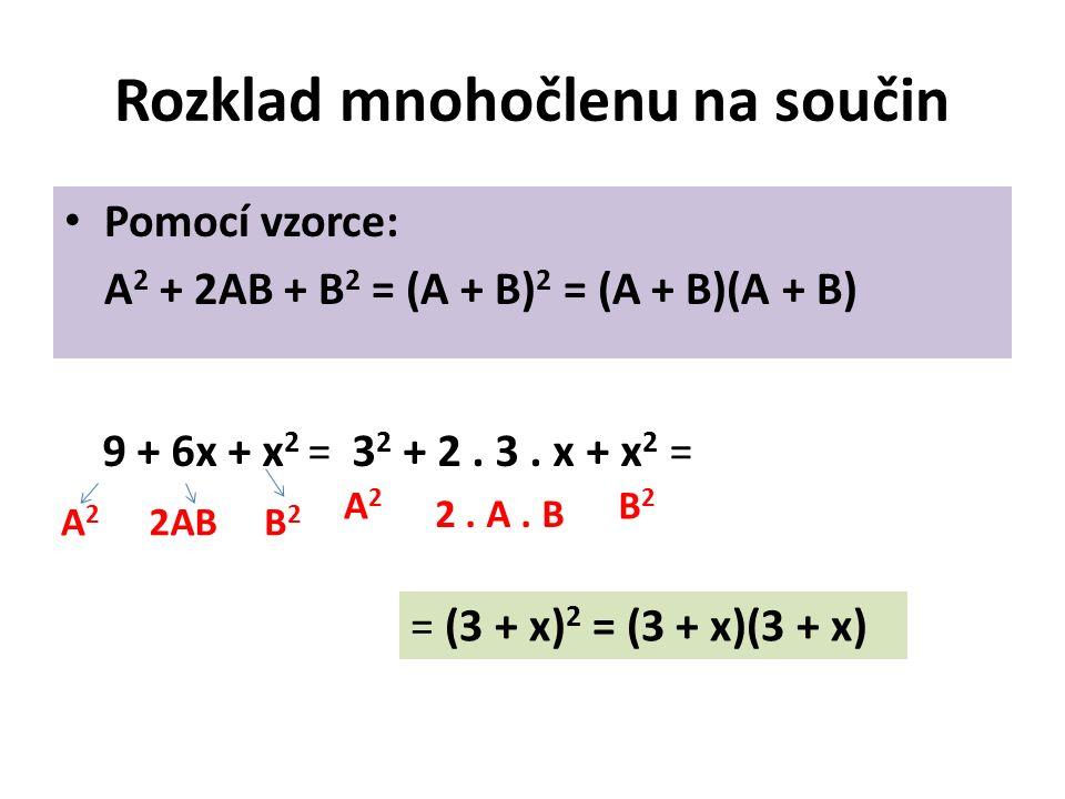 Rozklad mnohočlenu na součin Pomocí vzorce: A 2 + 2AB + B 2 = (A + B) 2 = (A + B)(A + B) 9 + 6x + x 2 =3 2 + 2.
