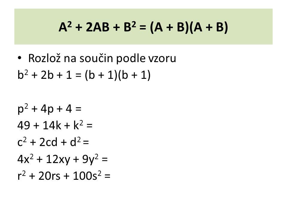 A 2 + 2AB + B 2 = (A + B)(A + B) Rozlož na součin podle vzoru b 2 + 2b + 1 = (b + 1)(b + 1) p 2 + 4p + 4 = 49 + 14k + k 2 = c 2 + 2cd + d 2 = 4x 2 + 12xy + 9y 2 = r 2 + 20rs + 100s 2 =
