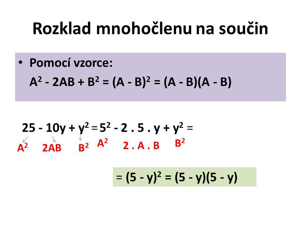Rozklad mnohočlenu na součin Pomocí vzorce: A 2 - 2AB + B 2 = (A - B) 2 = (A - B)(A - B) 25 - 10y + y 2 =5 2 - 2.
