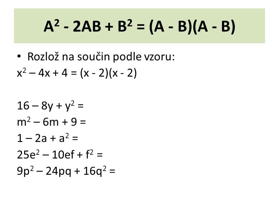 A 2 - 2AB + B 2 = (A - B)(A - B) Rozlož na součin podle vzoru: x 2 – 4x + 4 = (x - 2)(x - 2) 16 – 8y + y 2 = m 2 – 6m + 9 = 1 – 2a + a 2 = 25e 2 – 10ef + f 2 = 9p 2 – 24pq + 16q 2 =