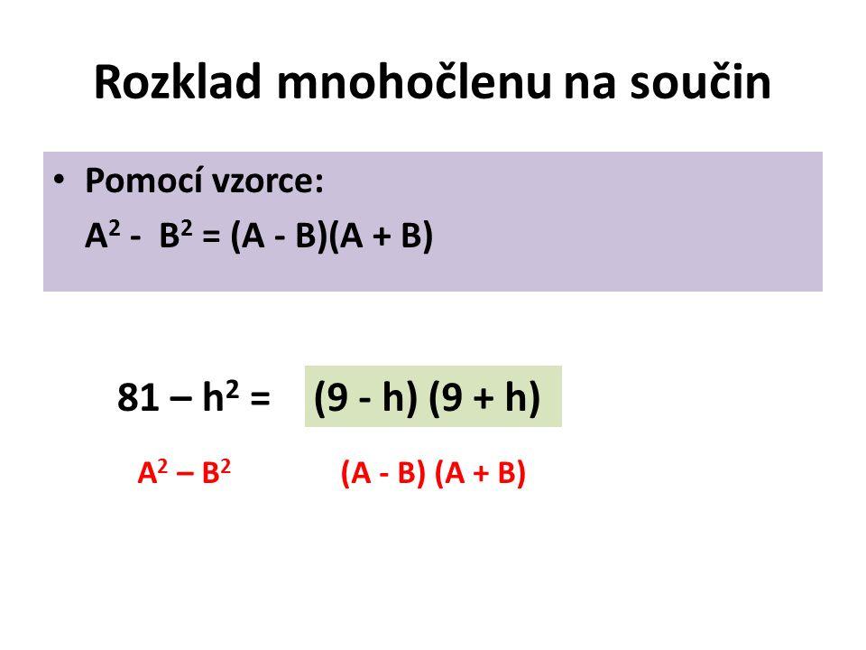 Rozklad mnohočlenu na součin Pomocí vzorce: A 2 - B 2 = (A - B)(A + B) 81 – h 2 =(9 - h) (9 + h) A 2 – B 2 (A - B) (A + B)