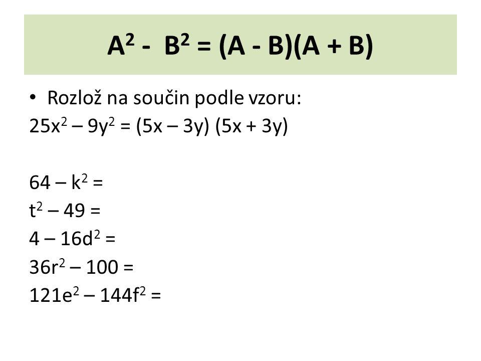 A 2 - B 2 = (A - B)(A + B) Rozlož na součin podle vzoru: 25x 2 – 9y 2 = (5x – 3y) (5x + 3y) 64 – k 2 = t 2 – 49 = 4 – 16d 2 = 36r 2 – 100 = 121e 2 – 144f 2 =
