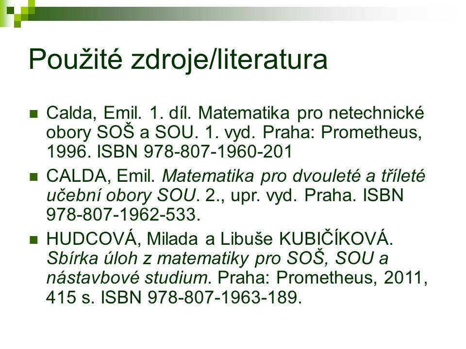 Použité zdroje/literatura Calda, Emil. 1. díl. Matematika pro netechnické obory SOŠ a SOU. 1. vyd. Praha: Prometheus, 1996. ISBN 978-807-1960-201 CALD