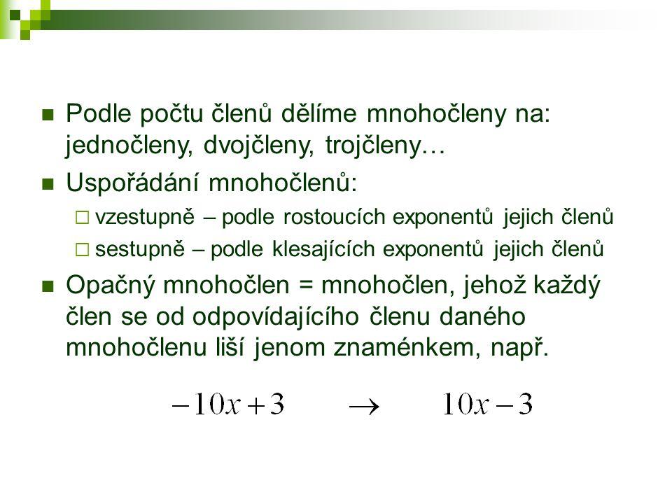 Podle počtu členů dělíme mnohočleny na: jednočleny, dvojčleny, trojčleny… Uspořádání mnohočlenů:  vzestupně – podle rostoucích exponentů jejich členů  sestupně – podle klesajících exponentů jejich členů Opačný mnohočlen = mnohočlen, jehož každý člen se od odpovídajícího členu daného mnohočlenu liší jenom znaménkem, např.