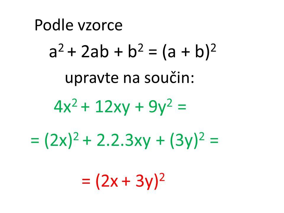 Podle vzorce a 2 + 2ab + b 2 = (a + b) 2 4x 2 + 12xy + 9y 2 = = (2x + 3y) 2 = (2x) 2 + 2.2.3xy + (3y) 2 = upravte na součin: