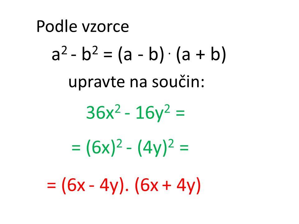 Podle vzorce a 2 - b 2 = (a - b). (a + b) 36x 2 - 16y 2 = = (6x - 4y). (6x + 4y) = (6x) 2 - (4y) 2 = upravte na součin: