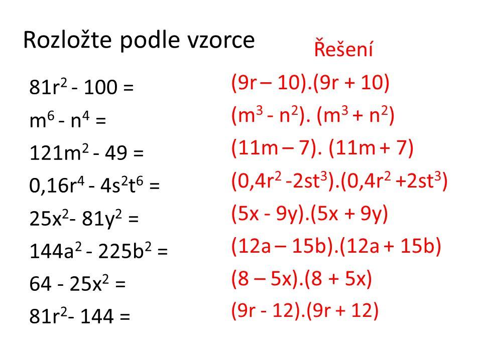 Rozložte podle vzorce 81r 2 - 100 = m 6 - n 4 = 121m 2 - 49 = 0,16r 4 - 4s 2 t 6 = 25x 2 - 81y 2 = 144a 2 - 225b 2 = 64 - 25x 2 = 81r 2 - 144 = Řešení