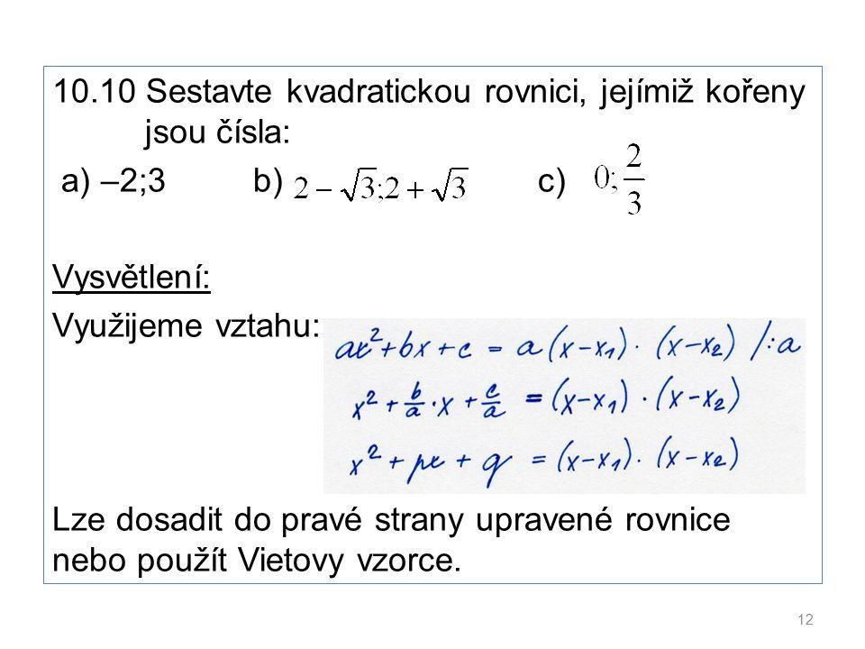10.10 Sestavte kvadratickou rovnici, jejímiž kořeny jsou čísla: a) –2;3 b) c) Vysvětlení: Využijeme vztahu: Lze dosadit do pravé strany upravené rovnice nebo použít Vietovy vzorce.