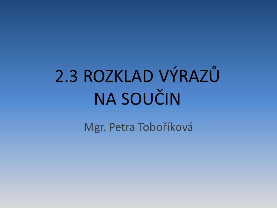 2.3 ROZKLAD VÝRAZŮ NA SOUČIN Mgr. Petra Toboříková