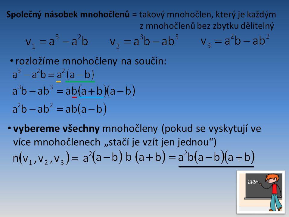 """Společný násobek mnohočlenů = takový mnohočlen, který je každým z mnohočlenů bez zbytku dělitelný rozložíme mnohočleny na součin: vybereme všechny mnohočleny (pokud se vyskytují ve více mnohočlenech """"stačí je vzít jen jednou )"""