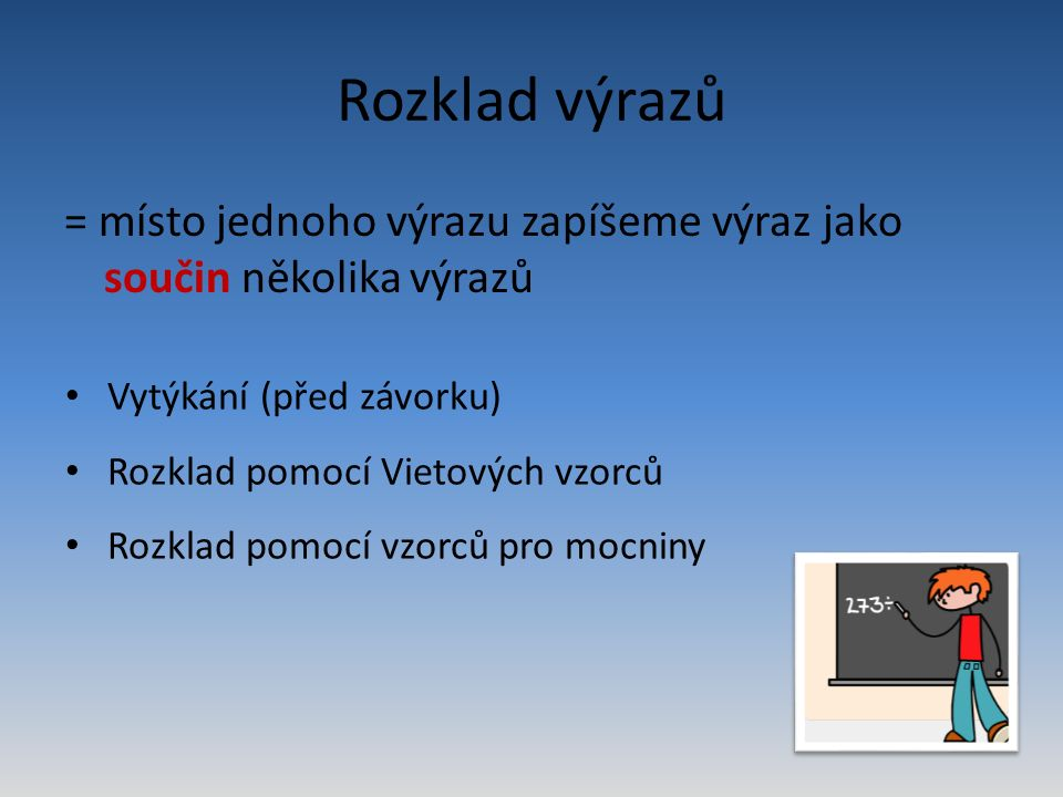 Rozklad výrazů = místo jednoho výrazu zapíšeme výraz jako součin několika výrazů Vytýkání (před závorku) Rozklad pomocí Vietových vzorců Rozklad pomocí vzorců pro mocniny