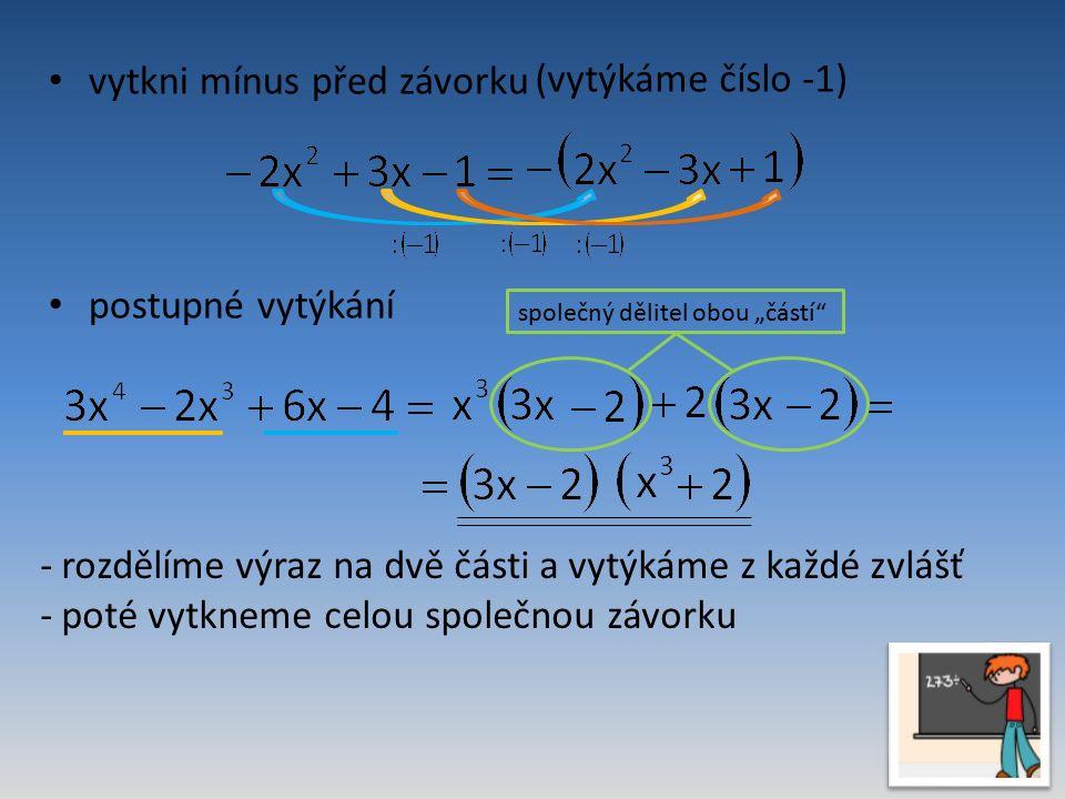 """vytkni mínus před závorku (vytýkáme číslo -1) postupné vytýkání společný dělitel obou """"částí -rozdělíme výraz na dvě části a vytýkáme z každé zvlášť -poté vytkneme celou společnou závorku"""