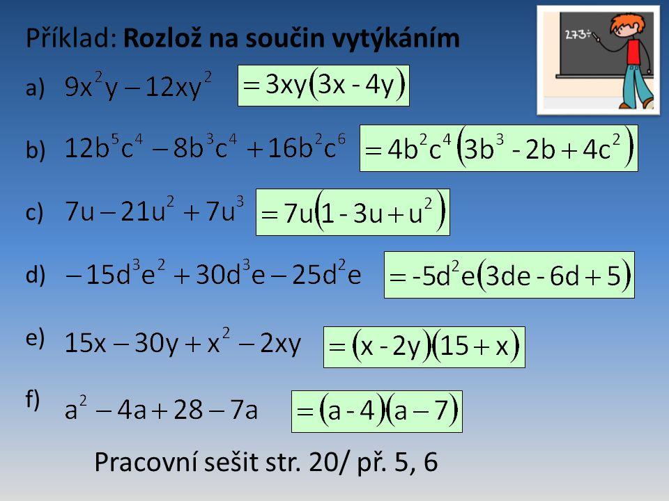 Příklad: Rozlož na součin vytýkáním Pracovní sešit str. 20/ př. 5, 6 a) b) c) d) e) f)