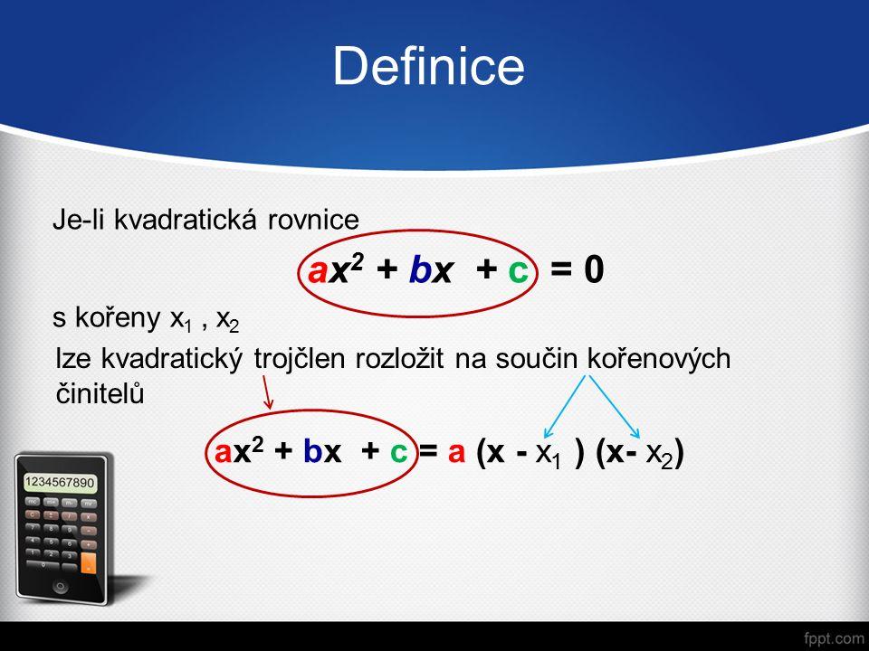 Definice Je-li kvadratická rovnice ax 2 + bx + c = 0 s kořeny x 1, x 2 lze kvadratický trojčlen rozložit na součin kořenových činitelů ax 2 + bx + c = a (x - x 1 ) (x- x 2 )