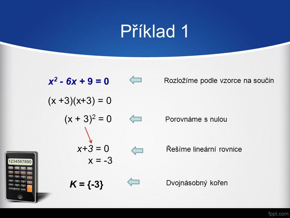 Příklad 1 x 2 - 6x + 9 = 0 Rozložíme podle vzorce na součin (x +3)(x+3) = 0 Porovnáme s nulou (x + 3) 2 = 0 Řešíme lineární rovnice K = {-3} Dvojnásobný kořen x+3 = 0 x = -3