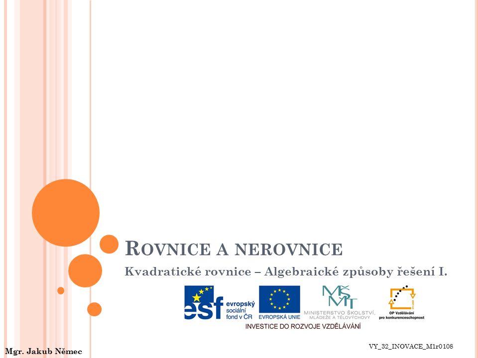 R OVNICE A NEROVNICE Kvadratické rovnice – Algebraické způsoby řešení I. VY_32_INOVACE_M1r0108 Mgr. Jakub Němec