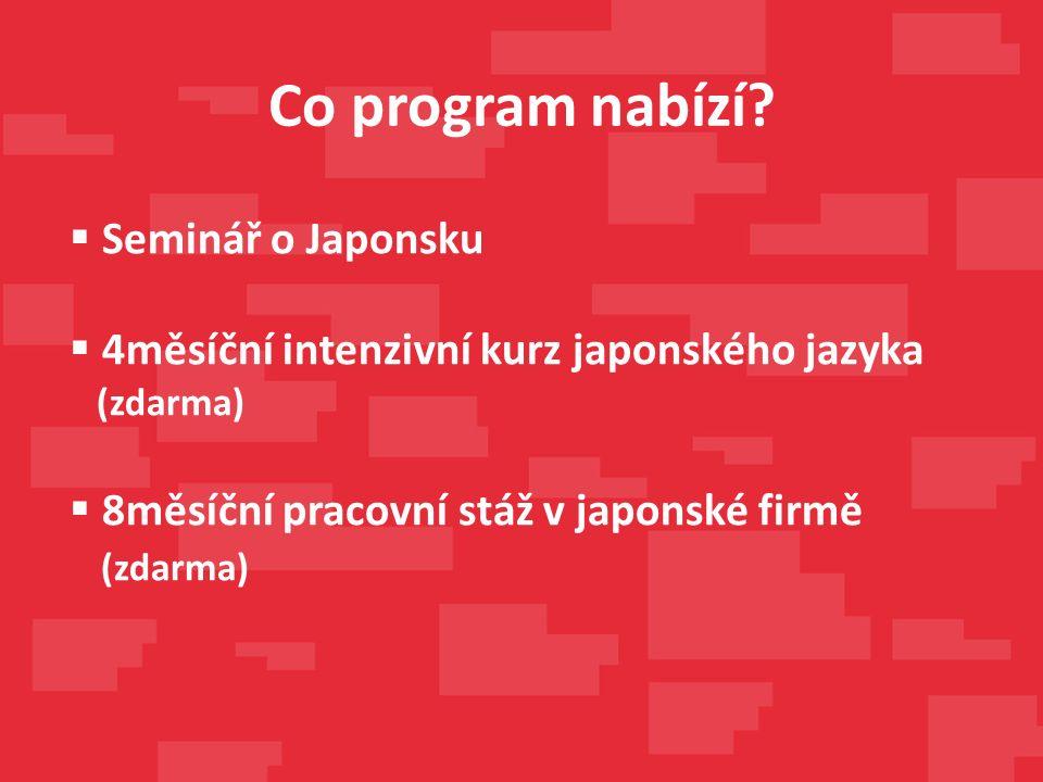 Co program nabízí?  Seminář o Japonsku  4měsíční intenzivní kurz japonského jazyka (zdarma)  8měsíční pracovní stáž v japonské firmě (zdarma)