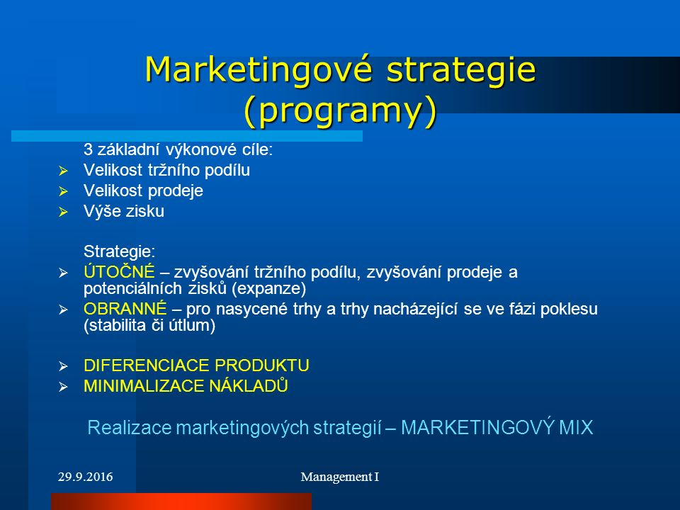 29.9.2016Management I Marketingové strategie (programy) 3 základní výkonové cíle:  Velikost tržního podílu  Velikost prodeje  Výše zisku Strategie:  ÚTOČNÉ – zvyšování tržního podílu, zvyšování prodeje a potenciálních zisků (expanze)  OBRANNÉ – pro nasycené trhy a trhy nacházející se ve fázi poklesu (stabilita či útlum)  DIFERENCIACE PRODUKTU  MINIMALIZACE NÁKLADŮ Realizace marketingových strategií – MARKETINGOVÝ MIX