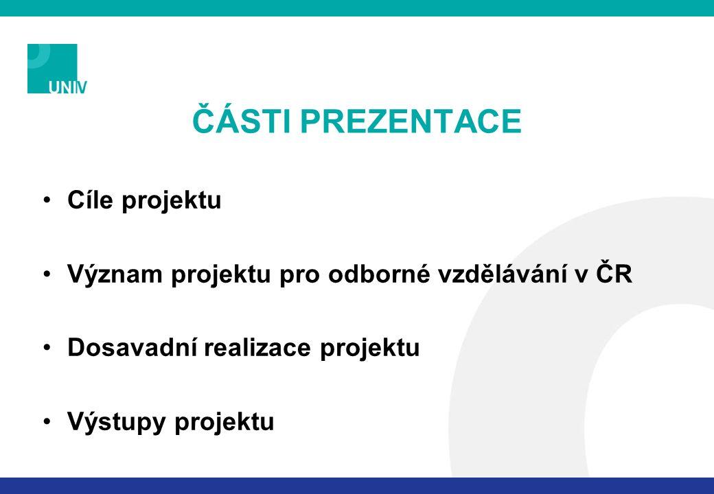ČÁSTI PREZENTACE Cíle projektu Význam projektu pro odborné vzdělávání v ČR Dosavadní realizace projektu Výstupy projektu