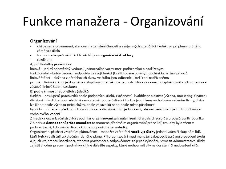 Funkce manažera - Organizování Organizování -chápe se jako vymezení, stanovení a zajištění činností a vzájemných vztahů lidí i kolektivu při plnění určitého záměru a úkolu -formou zabezpečování těchto úkolů jsou organizační struktury -rozdělení: A) podle dělby pravomocí liniová – jediný odpovědný vedoucí, jednoznačné vazby mezi podřízenými a nadřízenými funkcionální – každý vedoucí zodpovídá za svoji funkci (kvalifikované pokyny), dochází ke křížení příkazů liniově štábní – složena z předchozích dvou, ve štábu jsou odborníci, kteří radí nadřízenému pružná – liniově štábní je doplněna o doplňkovou strukturu, je to struktura dočasná, po splnění svého úkolu zaniká a zůstává liniově štábní struktura B) podle činnost nebo jejich výsledků funkční – seskupení pracovníků podle podobných úkolů, zkušeností, kvalifikace a aktivit (výroba, marketing, finance) divizionální – divize jsou relativně samostatné, pouze ústřední funkce jsou řízeny vrcholovým vedením firmy, divize lze členit podle výrobku nebo služby, podle zákazníků nebo podle místa působnosti hybridní – složena z předchozích dvou, tvořena divizionálními jednotkami, ale zároveň obsahuje funkční útvary a vrcholového vedení Z hlediska organizační struktury podniku organizování zahrnuje řízení lidí a dalších zdrojů a procesů uvnitř podniku.