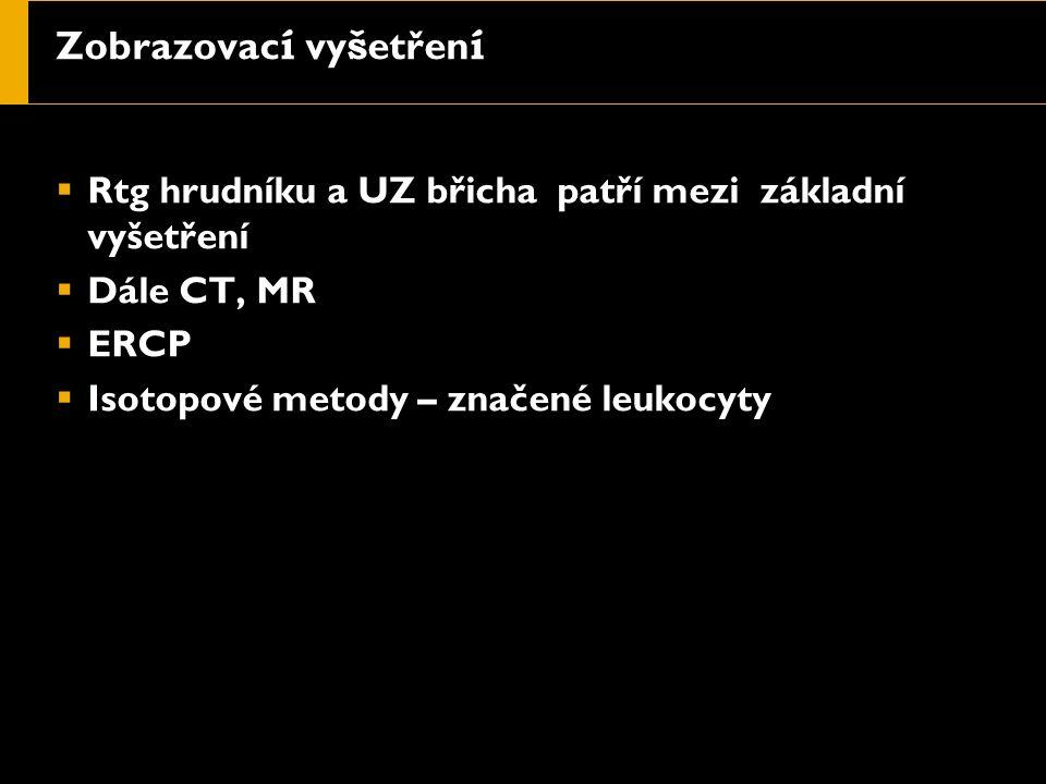 Zobrazovac í vy š etřen í  Rtg hrudníku a UZ břicha patří mezi základní vyšetření  Dále CT, MR  ERCP  Isotopové metody – značené leukocyty