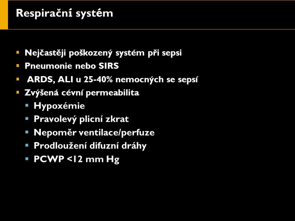 Respiračn í syst é m  Nejčastěji poškozený systém při sepsi  Pneumonie nebo SIRS  ARDS, ALI u 25-40% nemocných se sepsí  Zvýšená cévní permeabilita  Hypoxémie  Pravolevý plicní zkrat  Nepoměr ventilace/perfuze  Prodloužení difuzní dráhy  PCWP <12 mm Hg