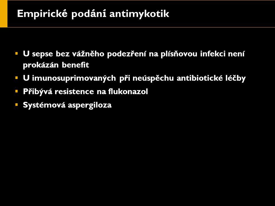 Empirick é pod á n í antimykotik  U sepse bez vážněho podezření na plísňovou infekci není prokázán benefit  U imunosuprimovaných při neúspěchu antibiotické léčby  Přibývá resistence na flukonazol  Systémová aspergiloza
