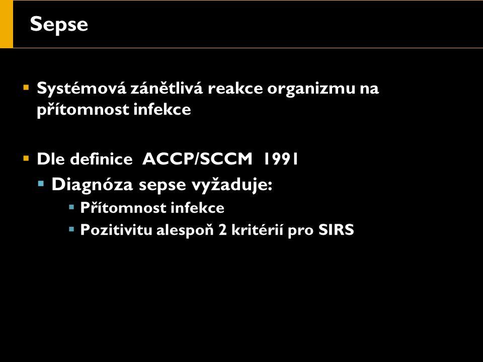Sepse  Systémová zánětlivá reakce organizmu na přítomnost infekce  Dle definice ACCP/SCCM 1991  Diagnóza sepse vyžaduje:  Přítomnost infekce  Pozitivitu alespoň 2 kritérií pro SIRS
