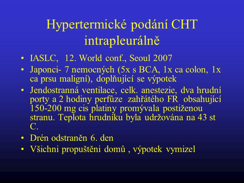 Hypertermické podání CHT intrapleurálně IASLC, 12. World conf., Seoul 2007 Japonci- 7 nemocných (5x s BCA, 1x ca colon, 1x ca prsu maligní), doplňujíc